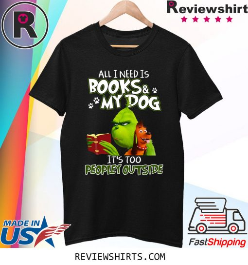 Grinch And Max All I Need Is Books and My Dog It's Too Peopley Outside Shirt