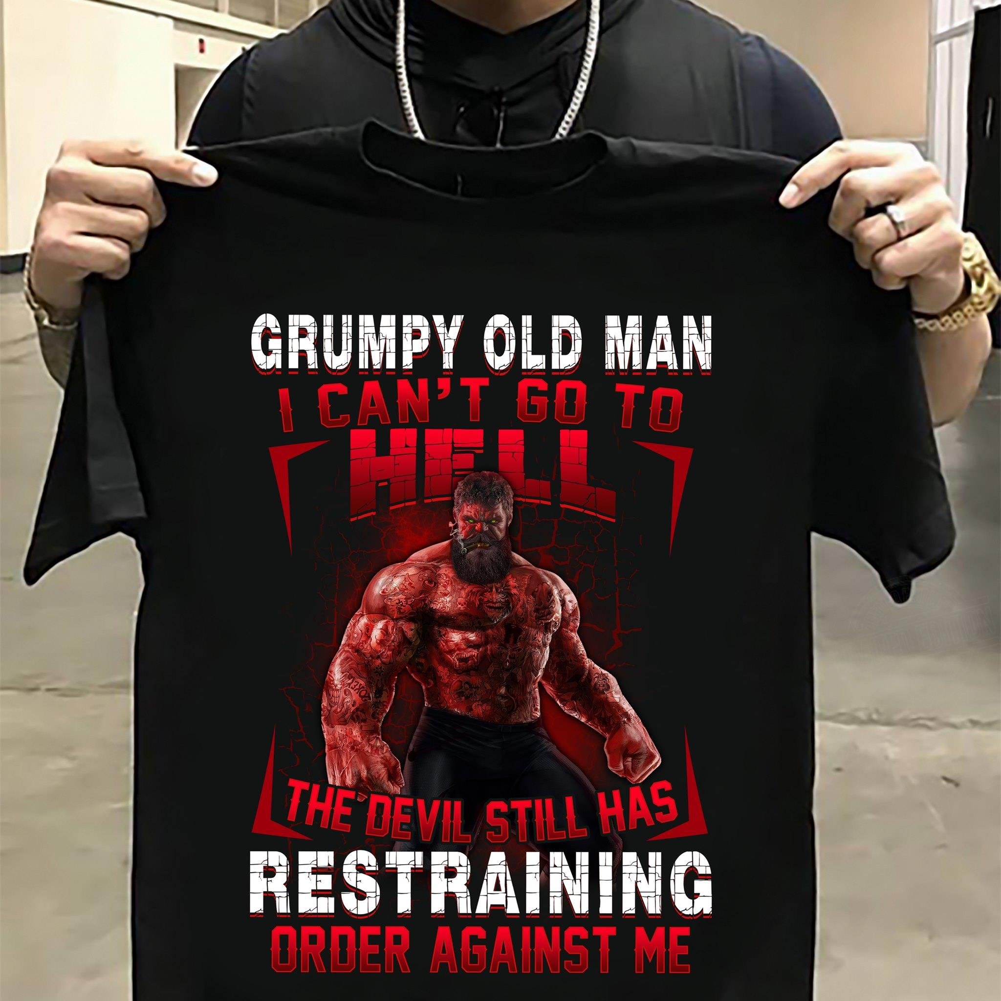 Grumpy Old Man I Can't Go To Hell The Devil Still Has Restraining Order Against Me Shirt