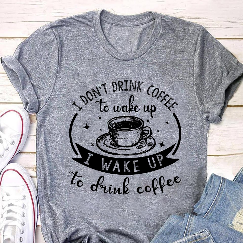 I Don't Drink Coffee To Wake Up I Wake Up To Drink Coffee Shirt