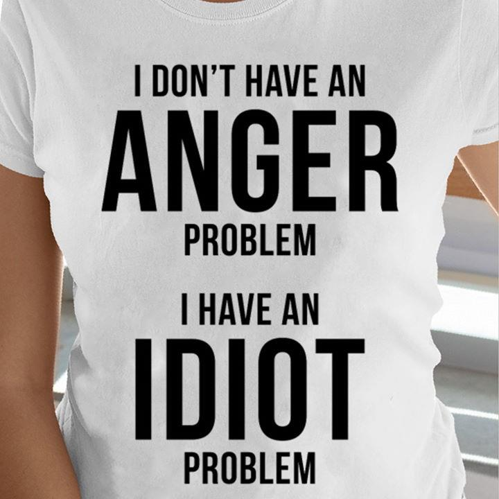 I Don't Have An Anger Problem I Have An Idiot Problem Shirt