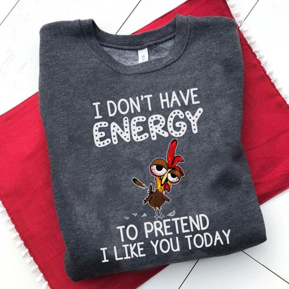 I Don't Have Energy To Pretend I Like You Today Shirt