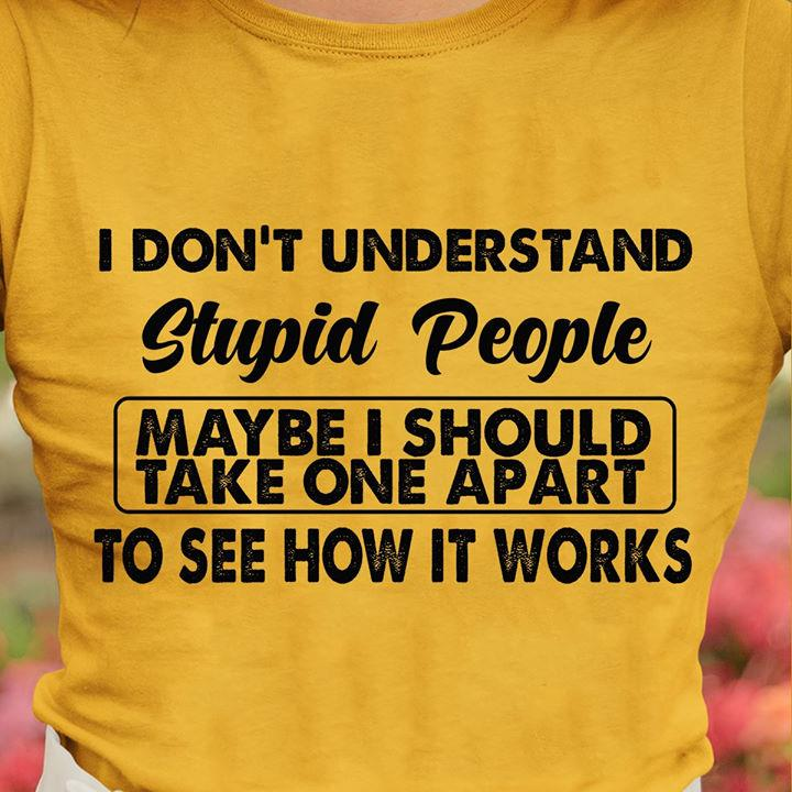 I Don't Understand Stupid People Maybe I Should Take One Apart To See How It Works Shirt