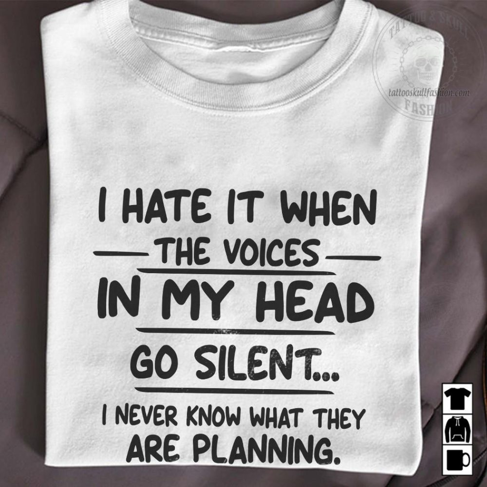 I Hate It When The Voices In My Head Go Silent I Never Know What They Are Planning Shirt