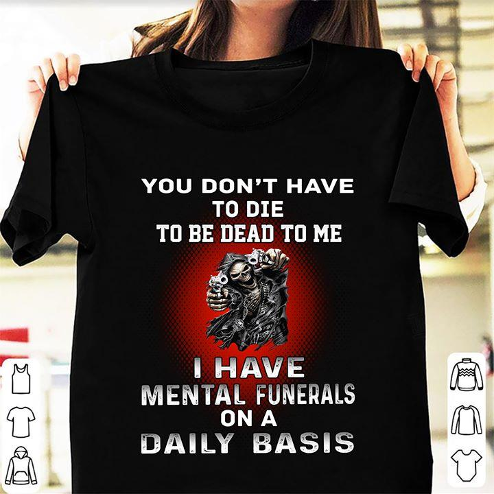 I Have Mental Funerals On A Daily Basis Shirt