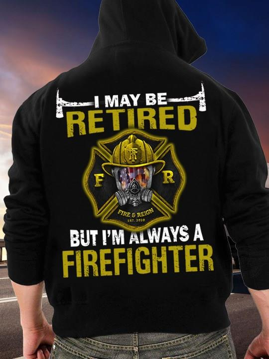 I May Be Retired But I'm Always A Firefighter Shirt