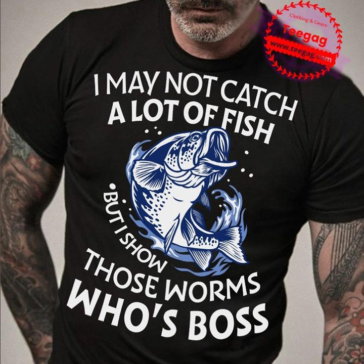 I May Not Catch A Lot Of Fish But I Show Those Worms Who's Boss Shirt