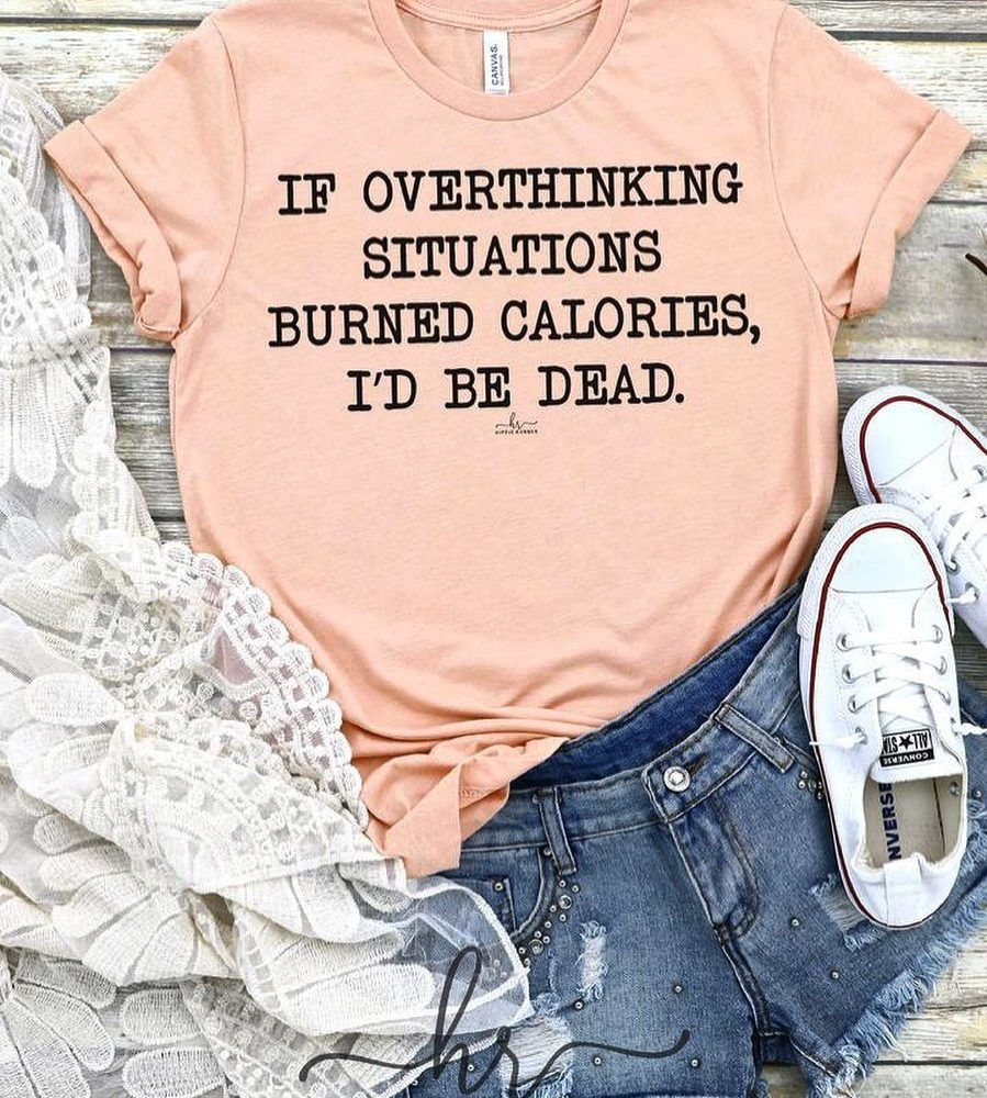 If Overthinking Situations Burned Calories I'd Be Dead Shirt
