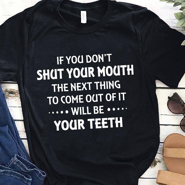 If You Don't Shut Your Mouth The Next Thing To Come Out Of It Will Be Your Teeth Shirt