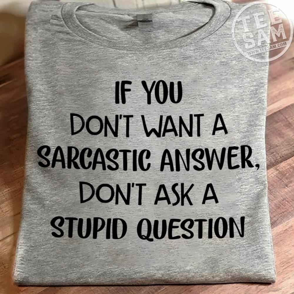 If You Don't Want A Sarcastic Answer Don't Ask A Stupid Question Shirt