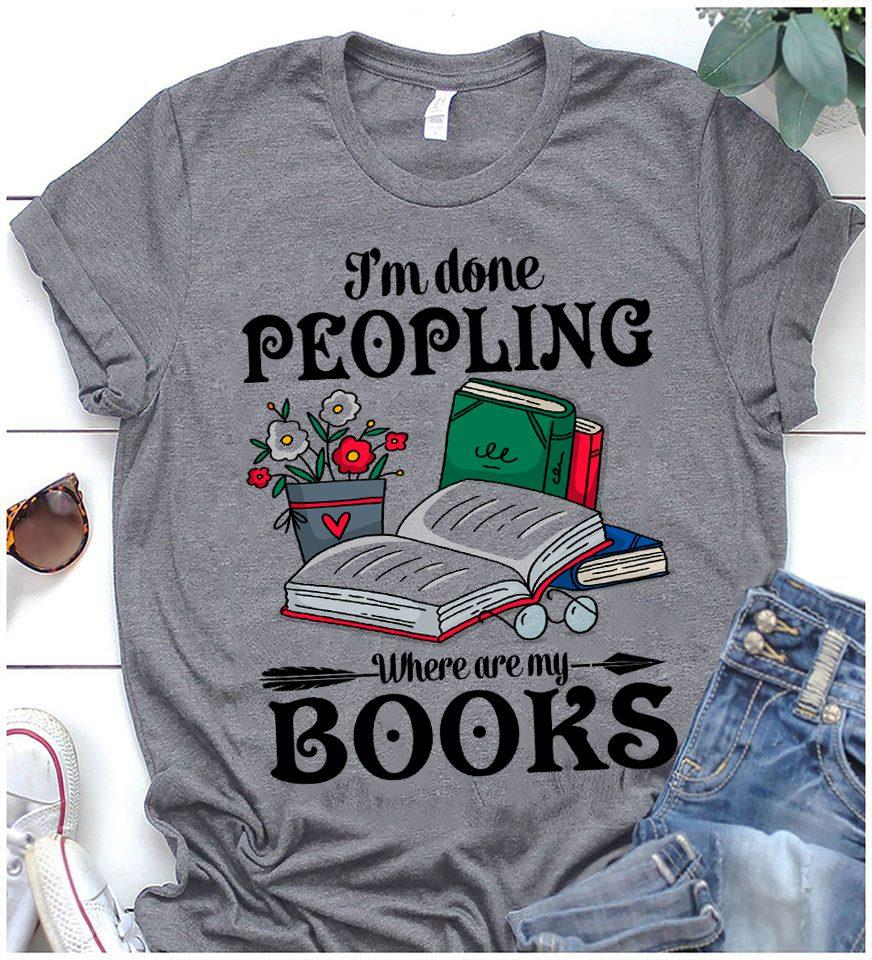 I'm Done Peopling Where Are My Books Shirt