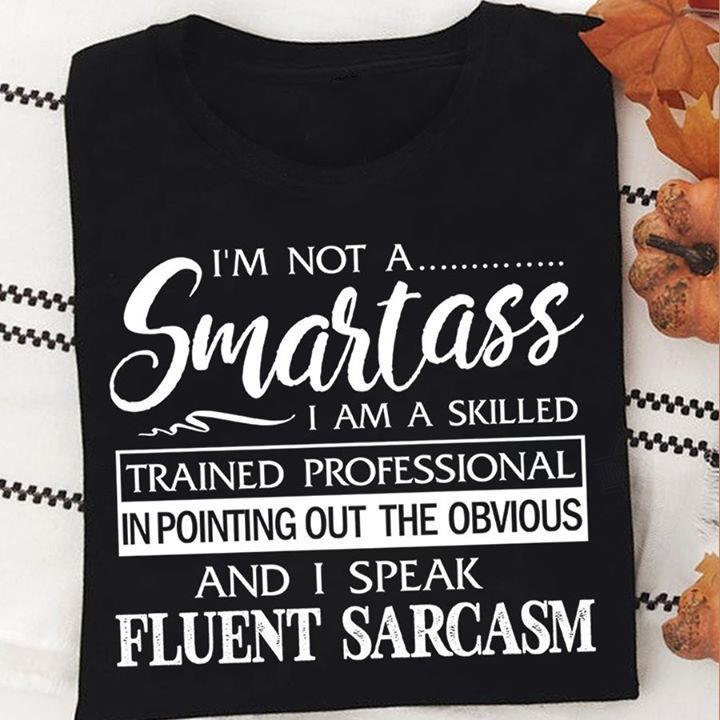 I'm Not A Smartass I Am A Skilled Trained Professional In Pointing Out The Obvious And I Speak Fluent Sarcasm Shirt