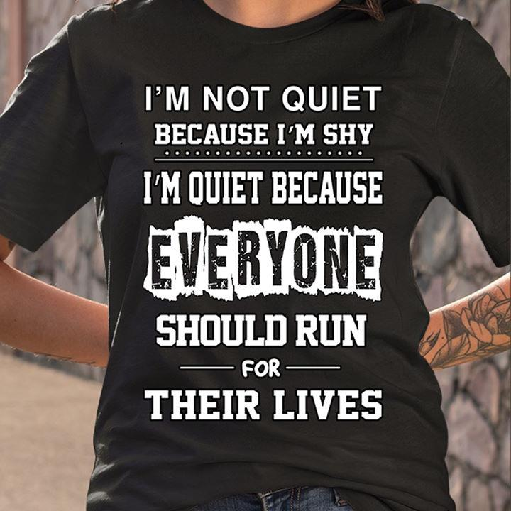I'm Not Quiet Because I'm Shy I'm Quiet Because Everyone Should Run For Their Lives Shirt