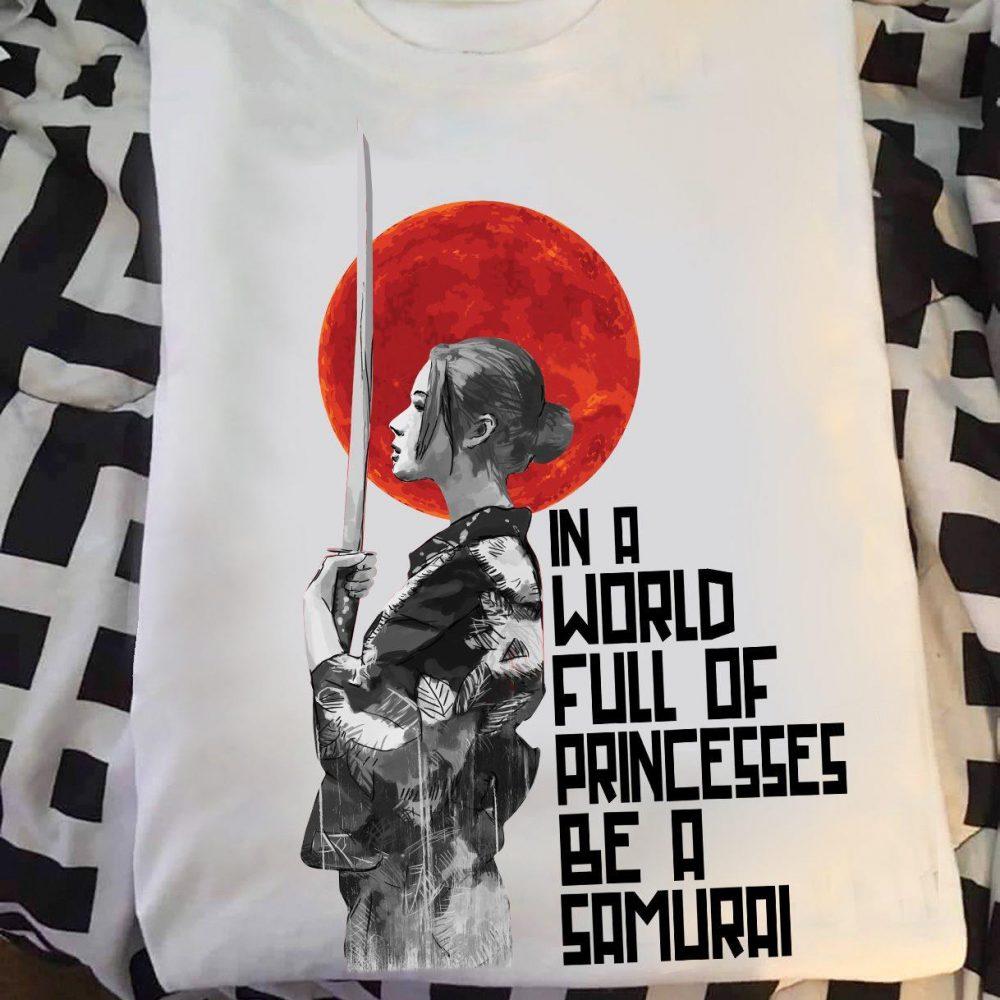 In A Word Full Of Princesses Be A Samurai Shirt