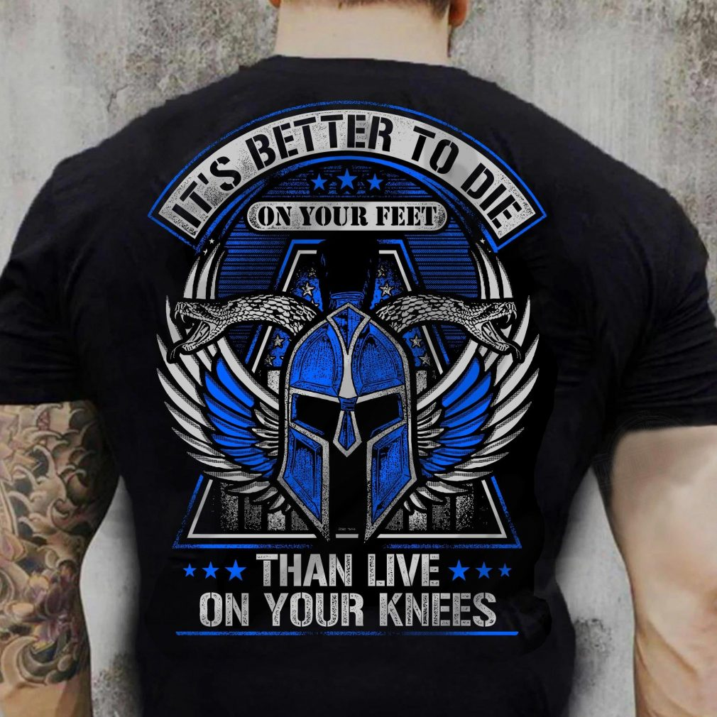 It's Better To Die On Your Feet Than Live On Your Knees Shirt