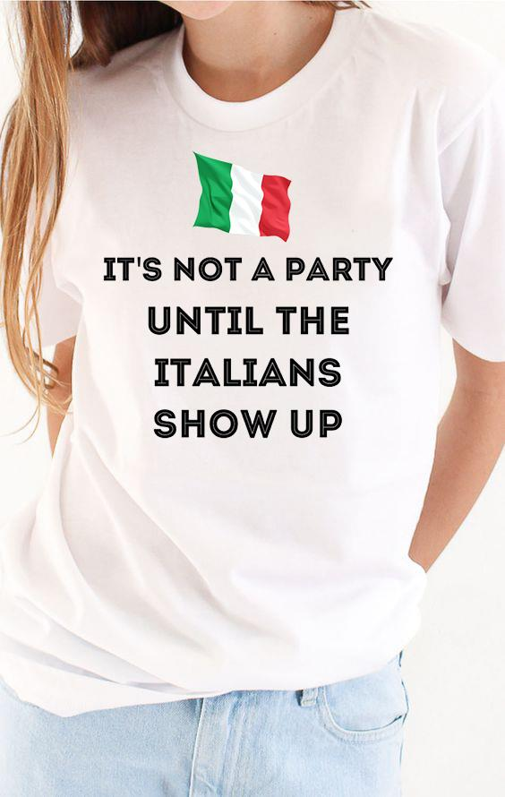 It's Not A Party Until The Italians Show Up Shirt