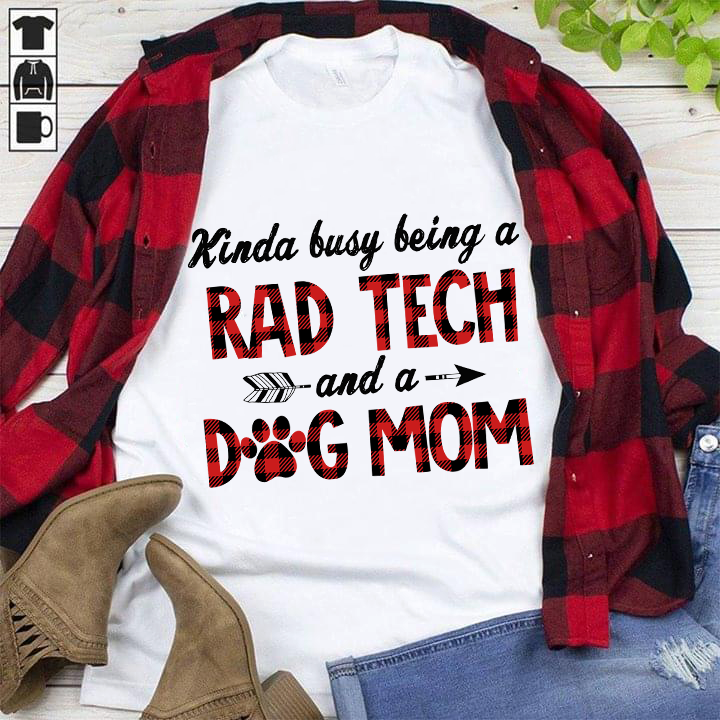 Kinda Busy Being A Rad Tech And A Dog Mom Shirt