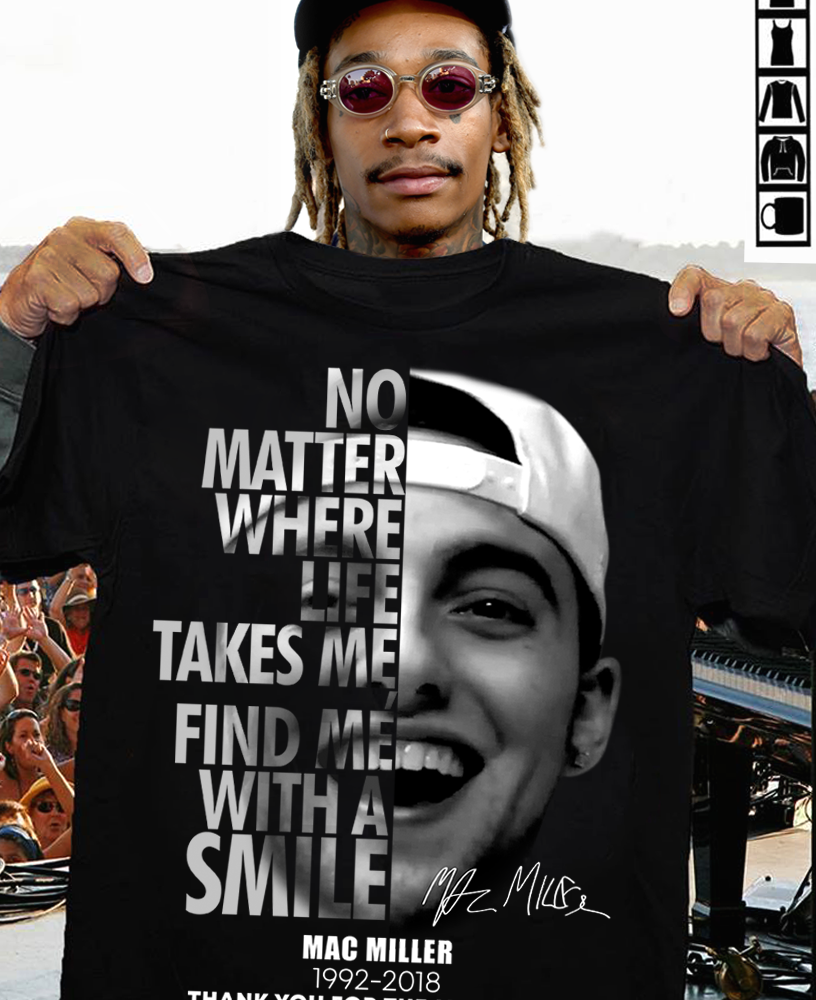 No Matter Where Life Takes Me Find Me With A Smile Mac Miller And Signature Shirt