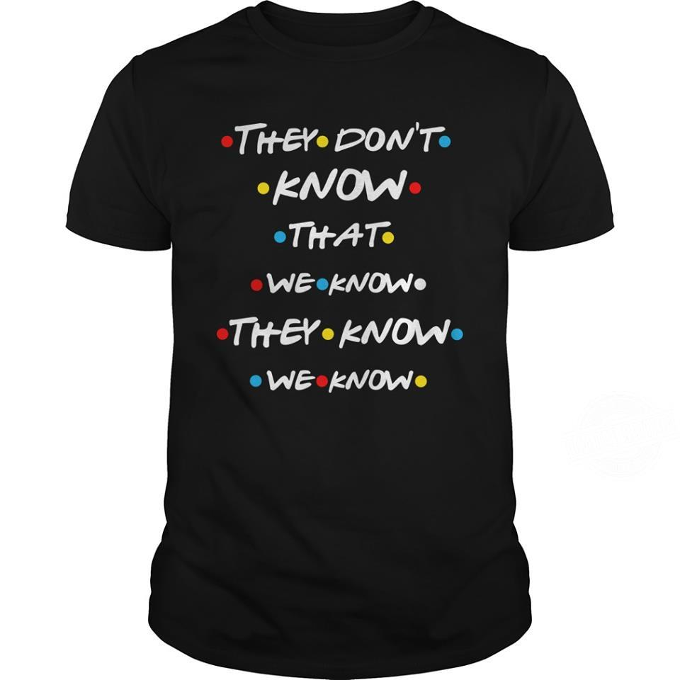 They Don't Know That We Know The Know We Know Shirt